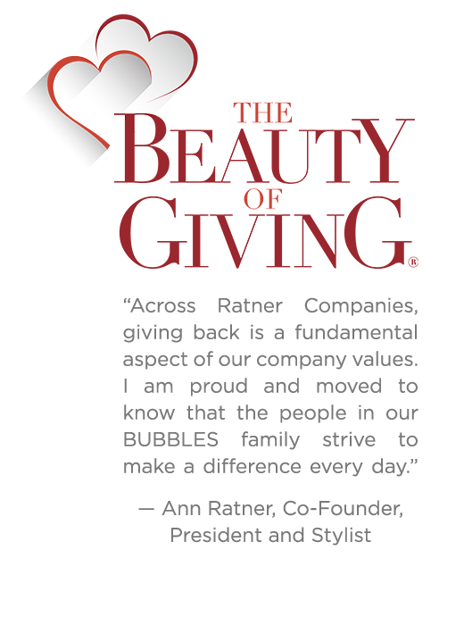 "The Beauty of Giving ""Across Ratner Companies, giving back is a fundamental aspect of our company values. I am proud and moved to know that the people in our BUBBLES family strive to make a difference every day"" Ann Ratner, Co-Founder, President & Stylist"